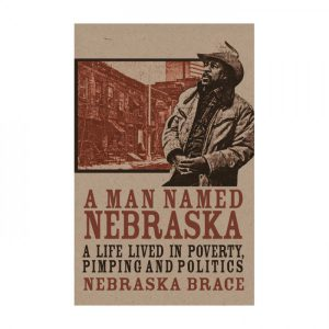 Nebraska Brace - A Man Named Nebraska: A Life lived in Poverty, Pimping, and Politics