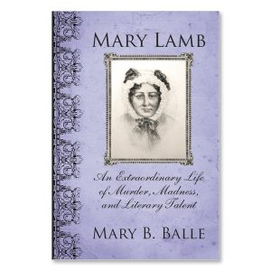 Mary B. Balle - Mary Lamb: An Extraordinary Life of Murder, Madness and Literary Talent